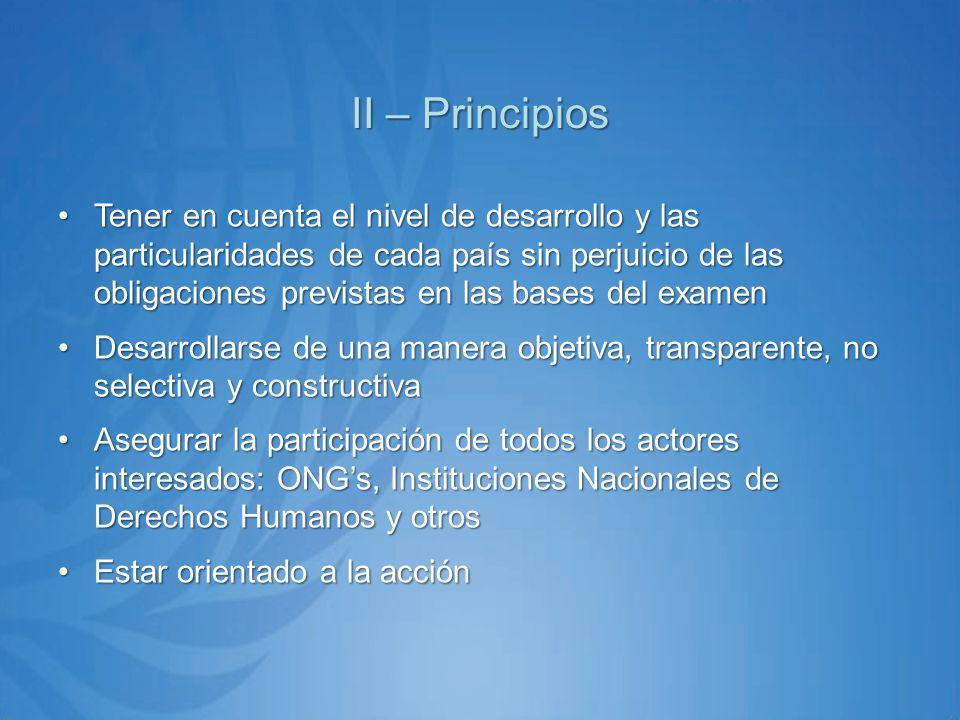 Tener en cuenta el nivel de desarrollo y las particularidades de cada país sin perjuicio de las obligaciones previstas en las bases del examenTener en cuenta el nivel de desarrollo y las particularidades de cada país sin perjuicio de las obligaciones previstas en las bases del examen Desarrollarse de una manera objetiva, transparente, no selectiva y constructivaDesarrollarse de una manera objetiva, transparente, no selectiva y constructiva Asegurar la participación de todos los actores interesados: ONGs, Instituciones Nacionales de Derechos Humanos y otrosAsegurar la participación de todos los actores interesados: ONGs, Instituciones Nacionales de Derechos Humanos y otros Estar orientado a la acciónEstar orientado a la acción II – Principios