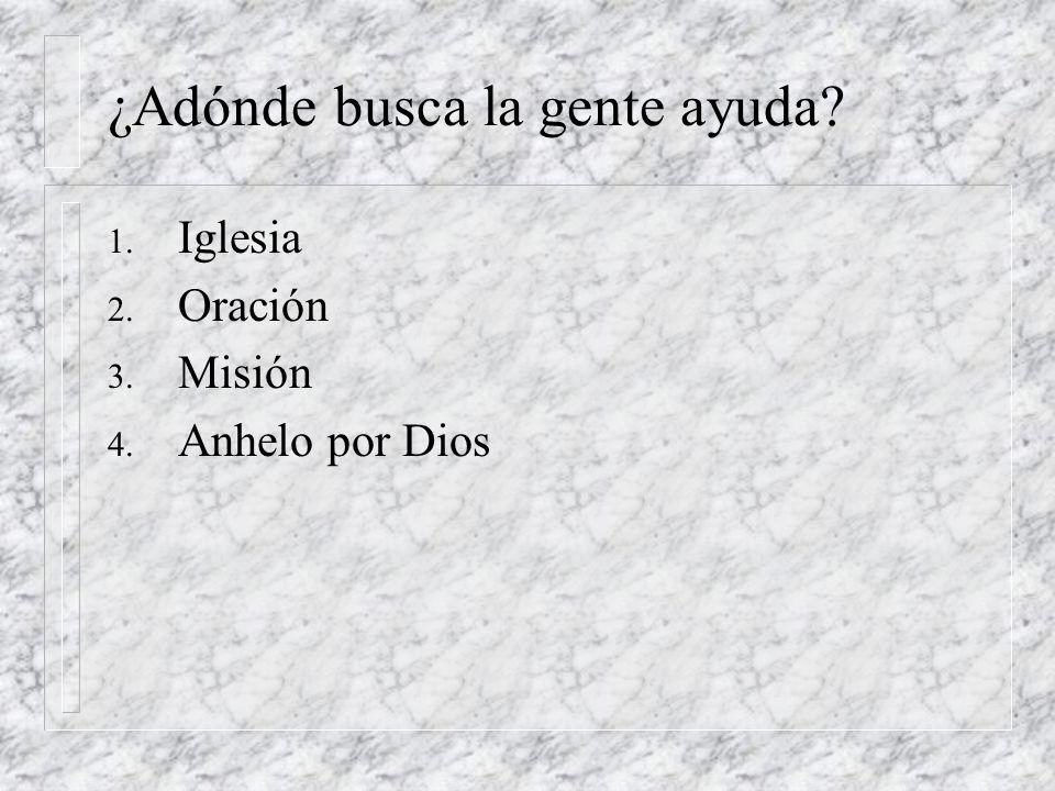 ¿Adónde busca la gente ayuda? 1. Iglesia 2. Oración 3. Misión 4. Anhelo por Dios