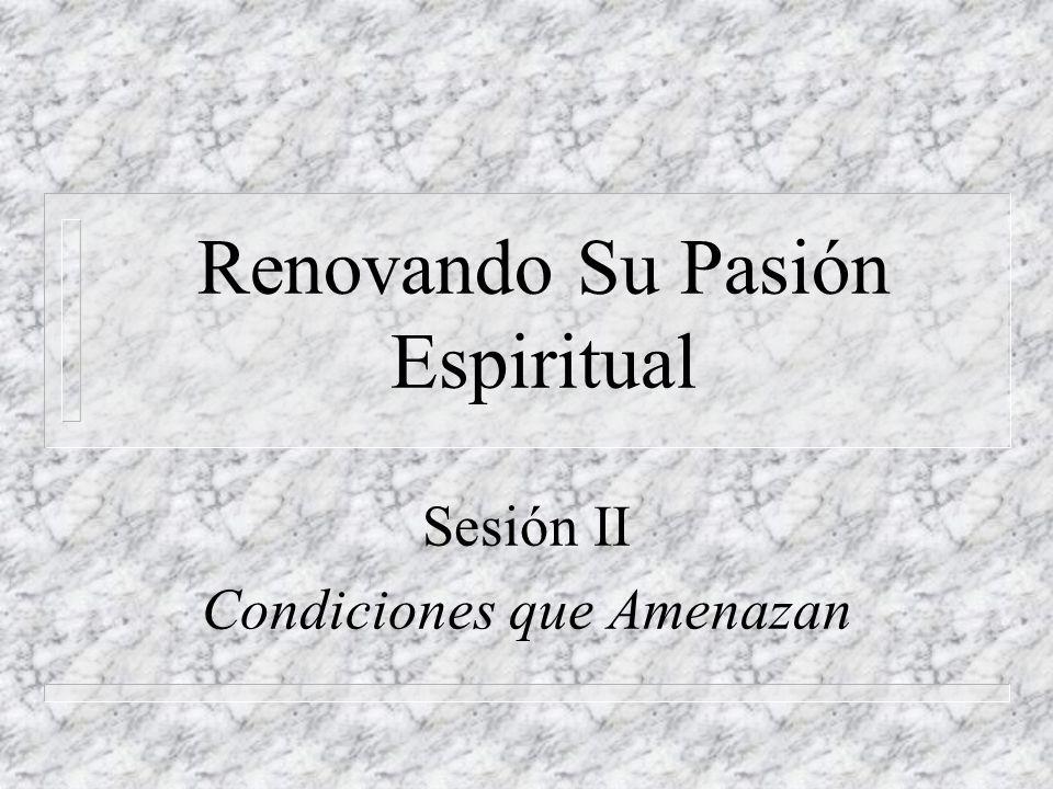 Renovando Su Pasión Espiritual Sesión II Condiciones que Amenazan