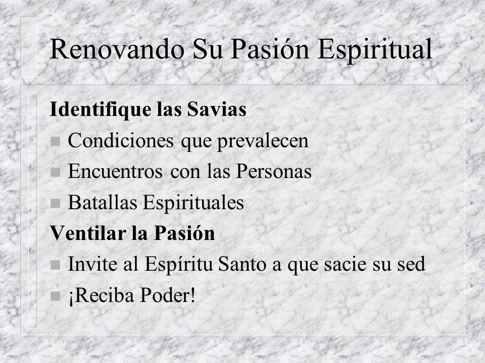 Renovando Su Pasión Espiritual Identifique las Savias n Condiciones que prevalecen n Encuentros con las Personas n Batallas Espirituales Ventilar la P