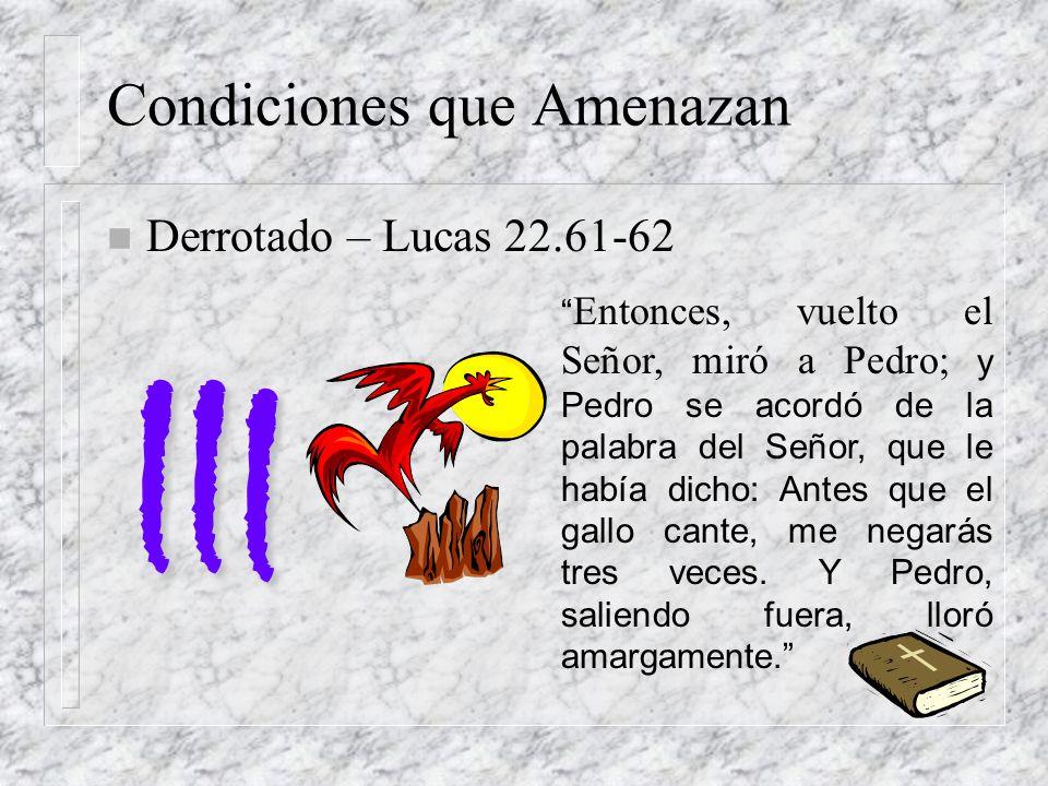 Condiciones que Amenazan n Derrotado – Lucas 22.61-62 II I Entonces, vuelto el Señor, miró a Pedro; y Pedro se acordó de la palabra del Señor, que le