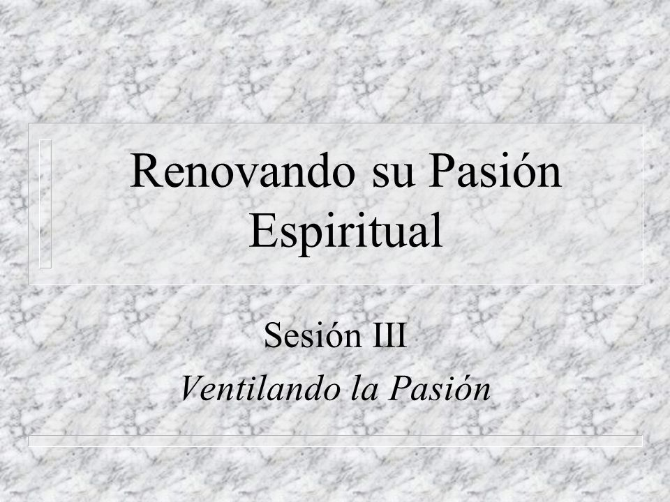 Renovando su Pasión Espiritual Sesión III Ventilando la Pasión