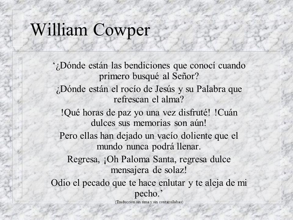 William Cowper ¿Dónde están las bendiciones que conocí cuando primero busqué al Señor? ¿Dónde están el rocío de Jesús y su Palabra que refrescan el al