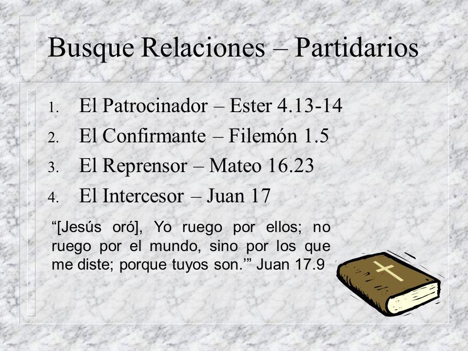 Busque Relaciones – Partidarios 1. El Patrocinador – Ester 4.13-14 2. El Confirmante – Filemón 1.5 3. El Reprensor – Mateo 16.23 4. El Intercesor – Ju