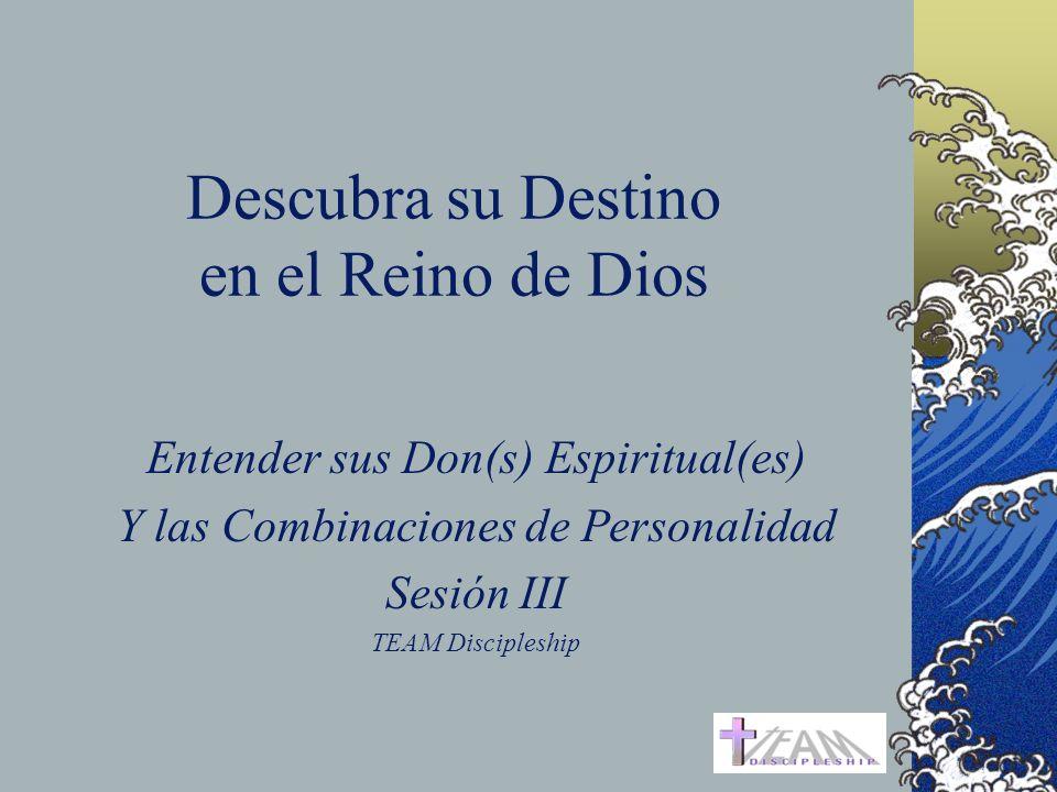 Descubra su Destino en el Reino de Dios Entender sus Don(s) Espiritual(es) Y las Combinaciones de Personalidad Sesión III TEAM Discipleship