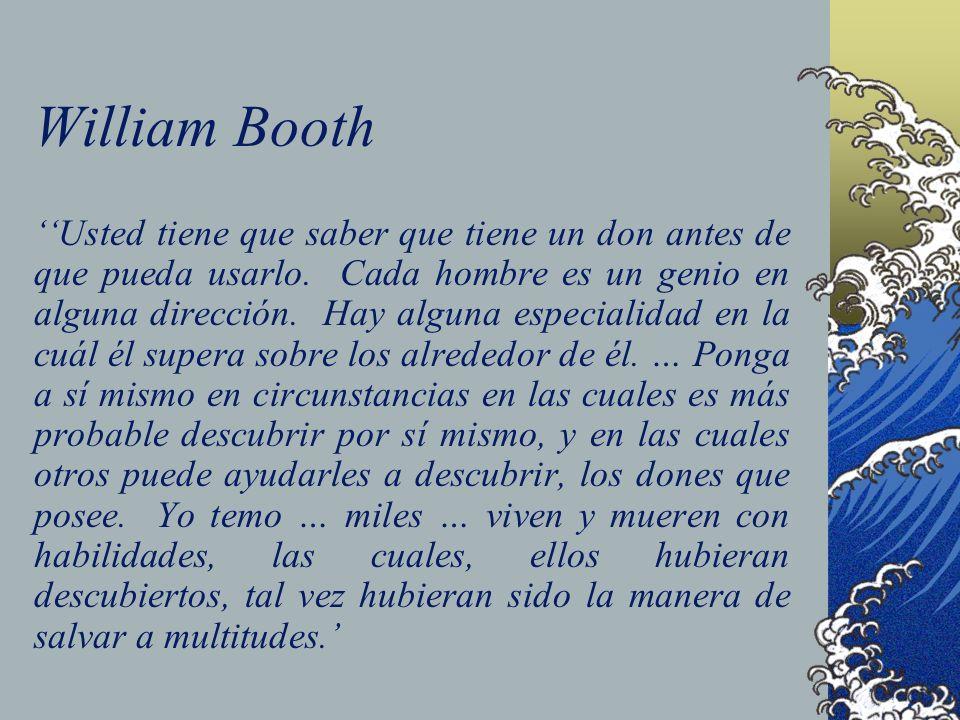 William Booth Usted tiene que saber que tiene un don antes de que pueda usarlo. Cada hombre es un genio en alguna dirección. Hay alguna especialidad e