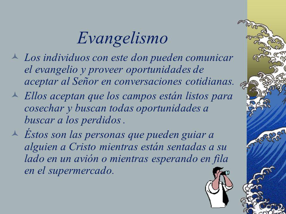 Evangelismo Los individuos con este don pueden comunicar el evangelio y proveer oportunidades de aceptar al Señor en conversaciones cotidianas. Ellos