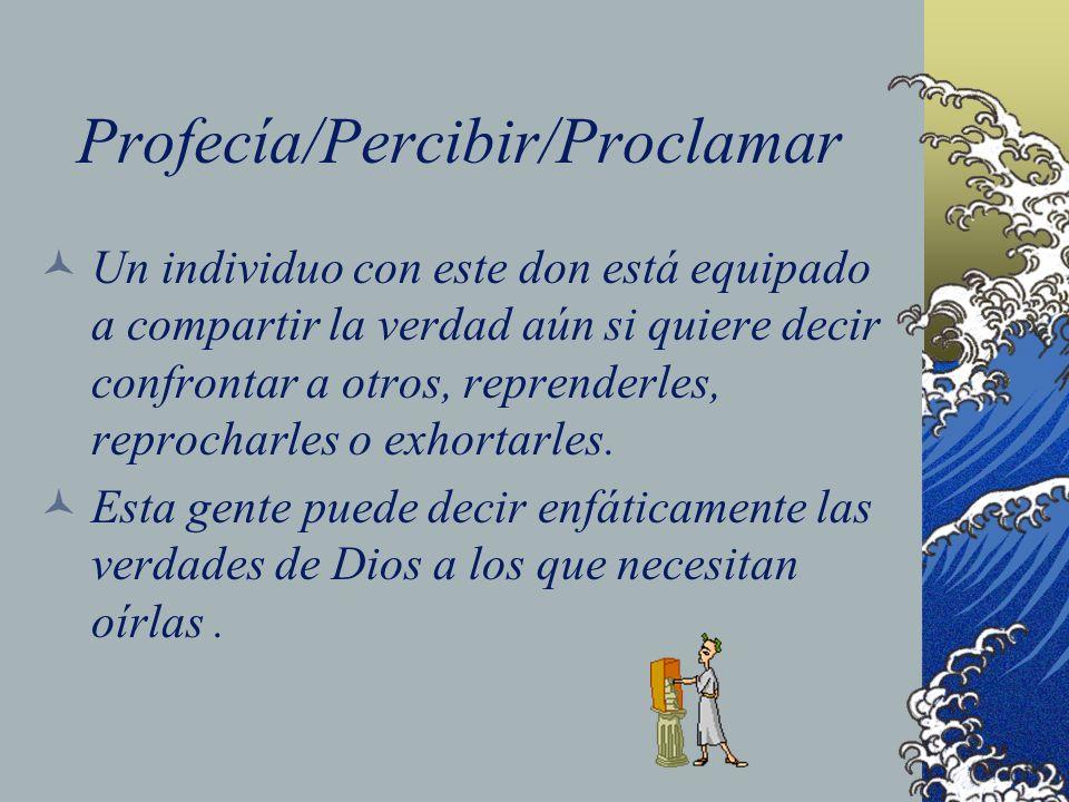 Profecía/Percibir/Proclamar Un individuo con este don está equipado a compartir la verdad aún si quiere decir confrontar a otros, reprenderles, reproc