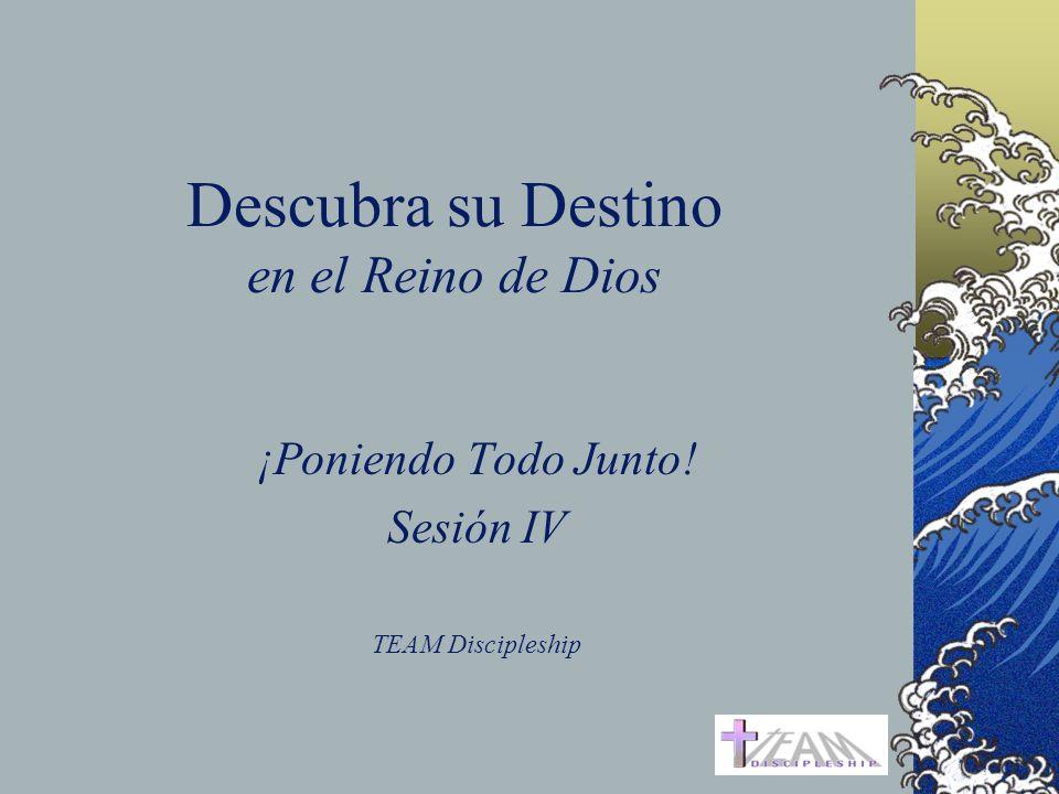 Descubra su Destino en el Reino de Dios ¡Poniendo Todo Junto! Sesión IV TEAM Discipleship