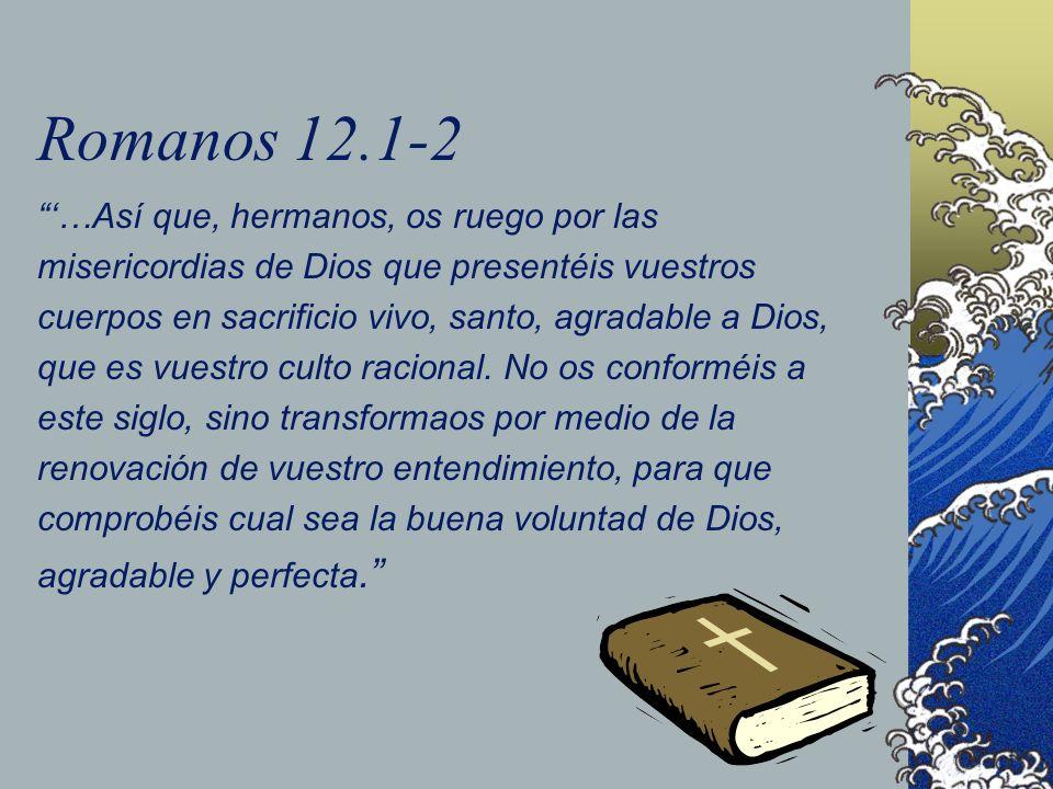 Romanos 12.1-2 …Así que, hermanos, os ruego por las misericordias de Dios que presentéis vuestros cuerpos en sacrificio vivo, santo, agradable a Dios,