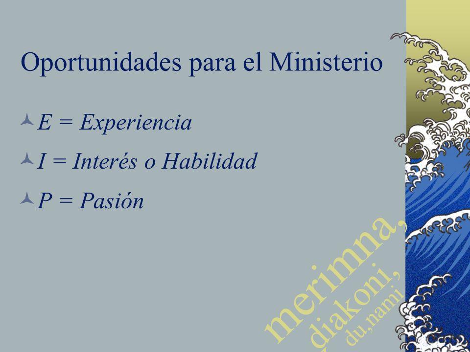 Oportunidades para el Ministerio E = Experiencia I = Interés o Habilidad P = Pasión merimna, w diakoni, a du,nami j