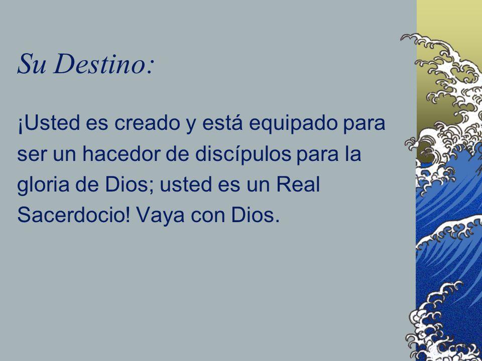 Su Destino: ¡Usted es creado y está equipado para ser un hacedor de discípulos para la gloria de Dios; usted es un Real Sacerdocio! Vaya con Dios.