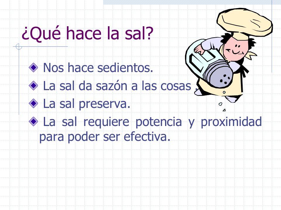 ¿Qué hace la sal? Nos hace sedientos. La sal da sazón a las cosas. La sal preserva. La sal requiere potencia y proximidad para poder ser efectiva.