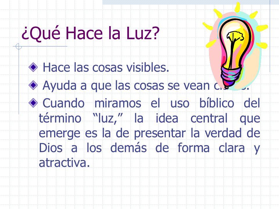 ¿Qué Hace la Luz? Hace las cosas visibles. Ayuda a que las cosas se vean claras. Cuando miramos el uso bíblico del término luz, la idea central que em