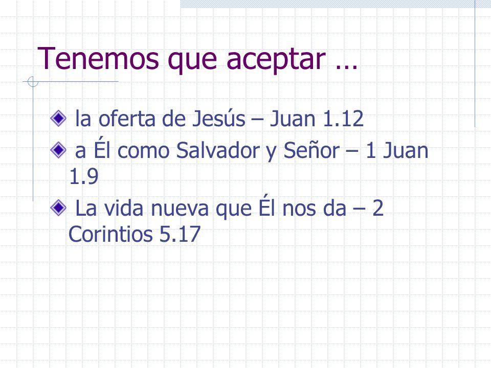 Tenemos que aceptar … la oferta de Jesús – Juan 1.12 a Él como Salvador y Señor – 1 Juan 1.9 La vida nueva que Él nos da – 2 Corintios 5.17