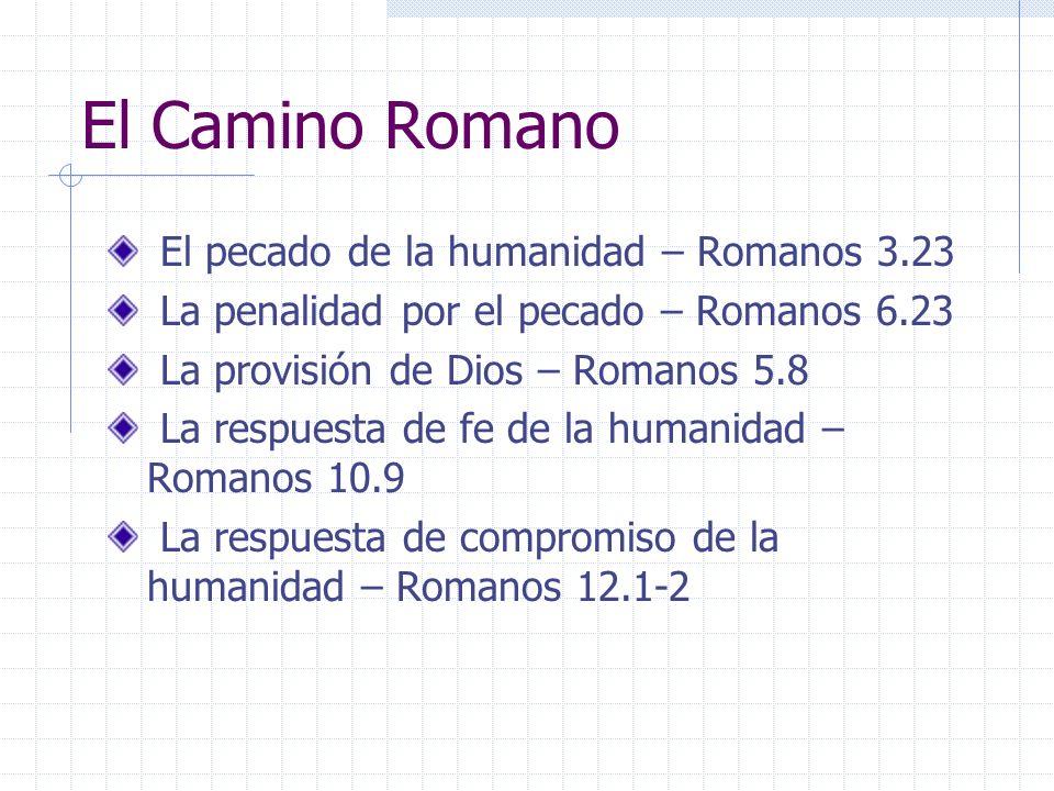El Camino Romano El pecado de la humanidad – Romanos 3.23 La penalidad por el pecado – Romanos 6.23 La provisión de Dios – Romanos 5.8 La respuesta de