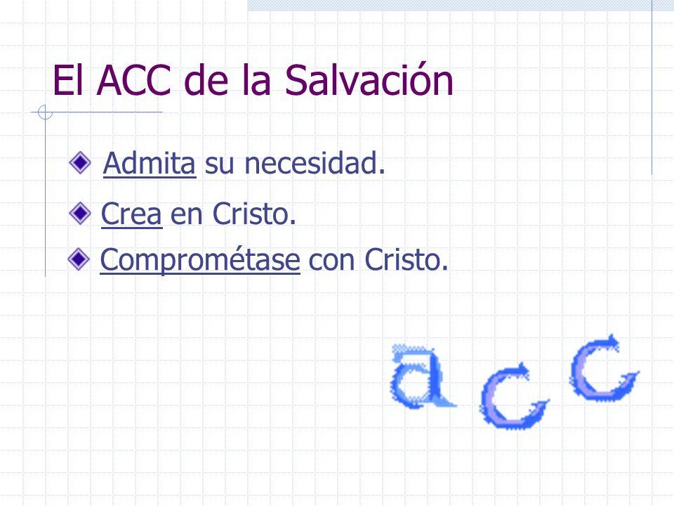 El ACC de la Salvación Admita su necesidad. Crea en Cristo. Comprométase con Cristo.
