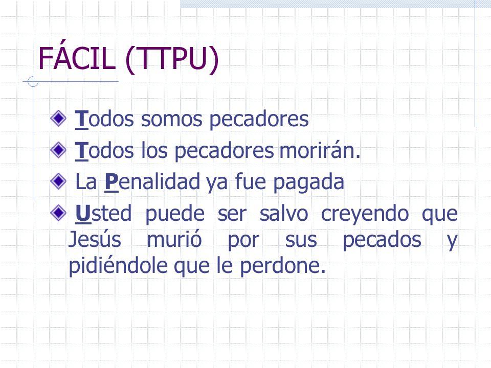 FÁCIL (TTPU) Todos somos pecadores Todos los pecadores morirán. La Penalidad ya fue pagada Usted puede ser salvo creyendo que Jesús murió por sus peca