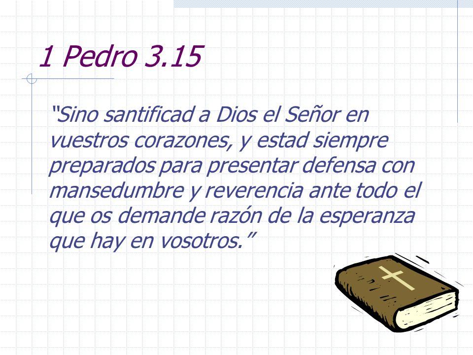 1 Pedro 3.15 Sino santificad a Dios el Señor en vuestros corazones, y estad siempre preparados para presentar defensa con mansedumbre y reverencia ant