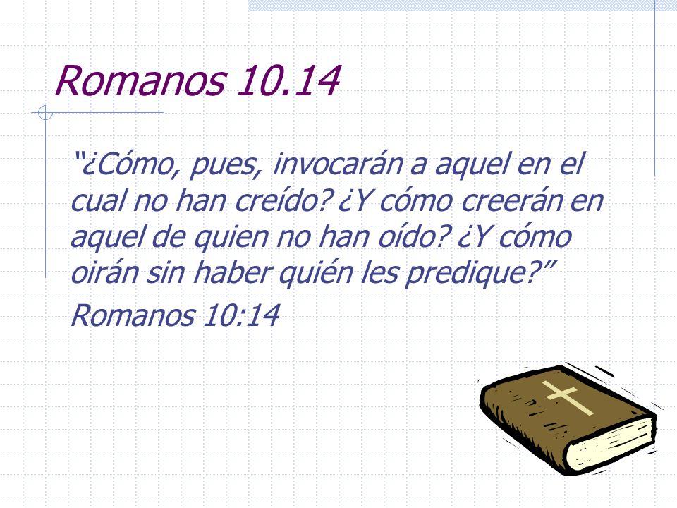 Romanos 10.14 ¿Cómo, pues, invocarán a aquel en el cual no han creído? ¿Y cómo creerán en aquel de quien no han oído? ¿Y cómo oirán sin haber quién le