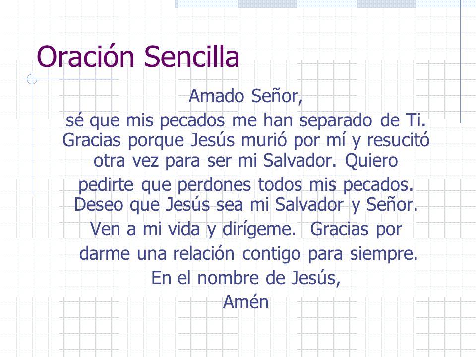 Oración Sencilla Amado Señor, sé que mis pecados me han separado de Ti. Gracias porque Jesús murió por mí y resucitó otra vez para ser mi Salvador. Qu
