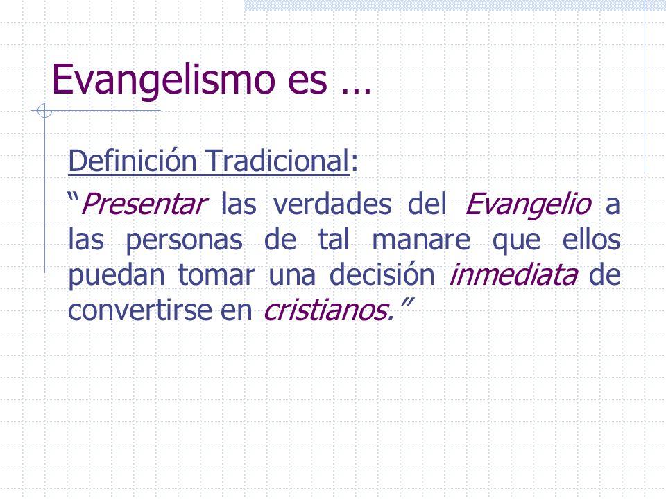Evangelismo es … Definición Tradicional: Presentar las verdades del Evangelio a las personas de tal manare que ellos puedan tomar una decisión inmedia