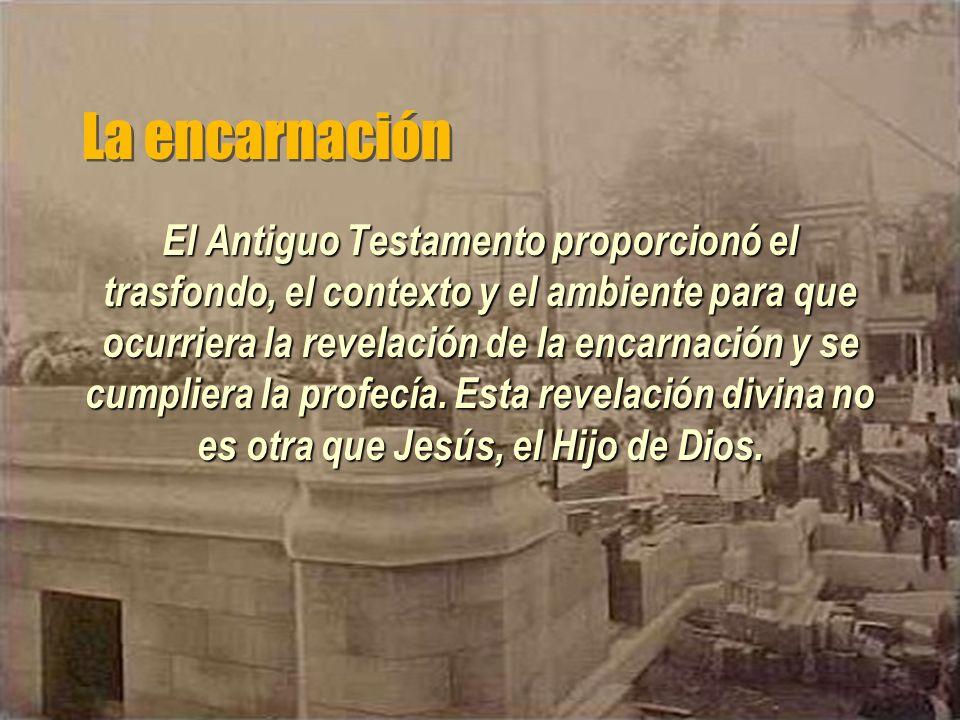 La encarnación El Antiguo Testamento proporcionó el trasfondo, el contexto y el ambiente para que ocurriera la revelación de la encarnación y se cumpl