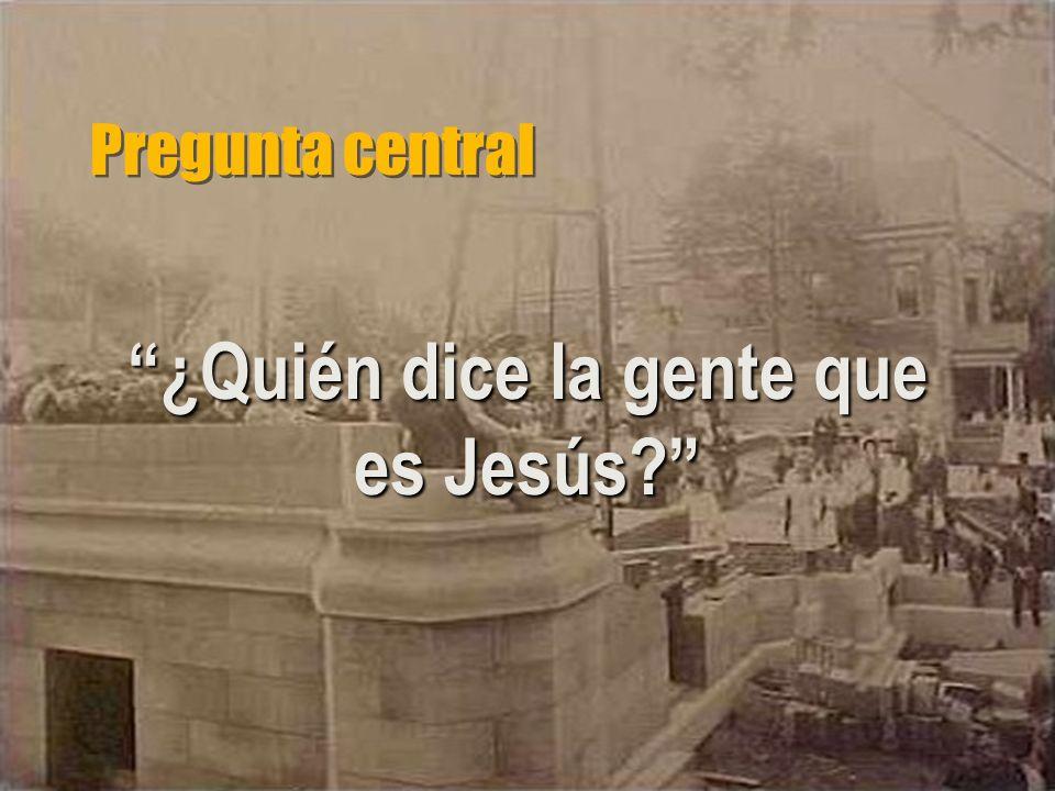 Pregunta central ¿Quién dice la gente que es Jesús?