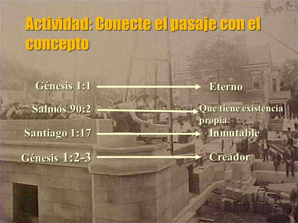 Actividad: Conecte el pasaje con el concepto Inmutable Creador Eterno Santiago 1:17 Génesis 1:2-3 Génesis 1:1 Salmos 90:2 Que tiene existencia propia