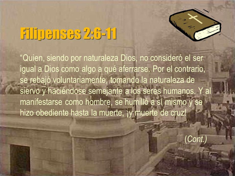 Filipenses 2:6-11 Quien, siendo por naturaleza Dios, no consideró el ser igual a Dios como algo a qué aferrarse. Por el contrario, se rebajó voluntari
