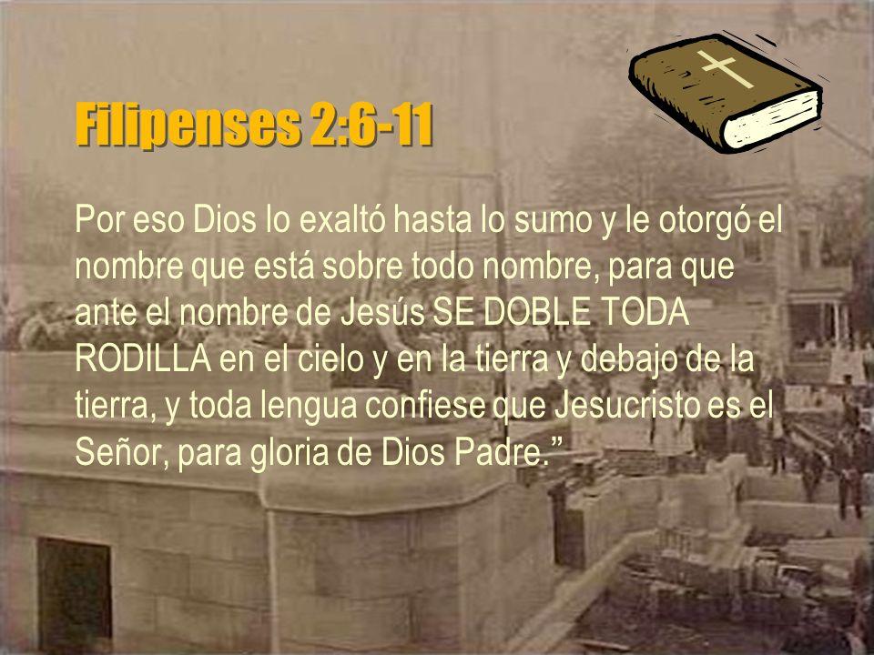 Filipenses 2:6-11 Por eso Dios lo exaltó hasta lo sumo y le otorgó el nombre que está sobre todo nombre, para que ante el nombre de Jesús SE DOBLE TOD