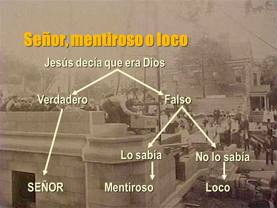 Señor, mentiroso o loco Jesús decía que era Dios FalsoVerdadero No lo sabía Lo sabía MentirosoLocoSEÑOR