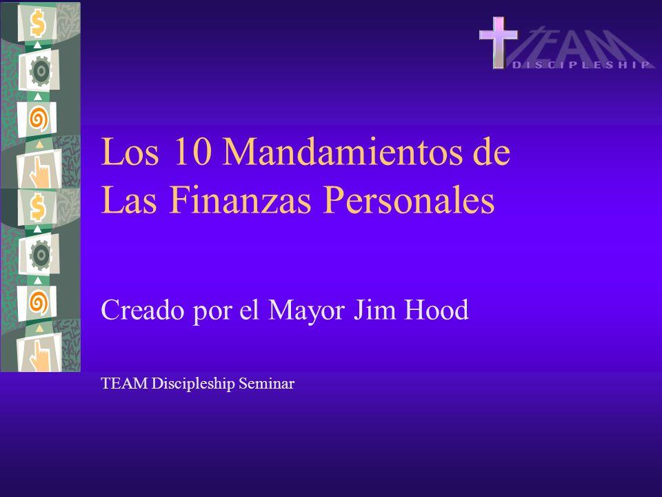 Los 10 Mandamientos de Las Finanzas Personales Creado por el Mayor Jim Hood TEAM Discipleship Seminar