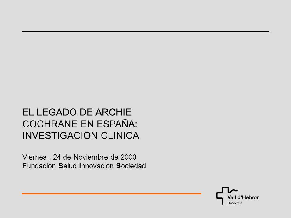 EL LEGADO DE ARCHIE COCHRANE EN ESPAÑA: INVESTIGACION CLINICA Viernes, 24 de Noviembre de 2000 Fundación Salud Innovación Sociedad