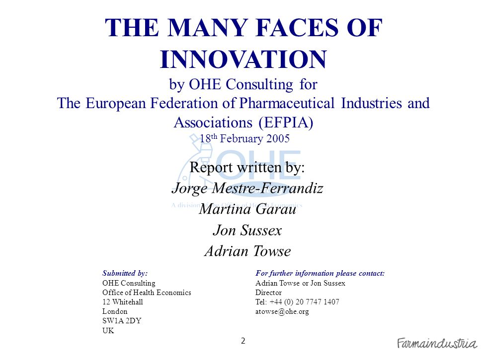 2 For further information please contact: Adrian Towse or Jon Sussex Director Tel: +44 (0) 20 7747 1407 atowse@ohe.org Submitted by: OHE Consulting Office of Health Economics 12 Whitehall London SW1A 2DY UK THE MANY FACES OF INNOVATION by OHE Consulting for The European Federation of Pharmaceutical Industries and Associations (EFPIA) 18 th February 2005 Report written by: Jorge Mestre-Ferrandiz Martina Garau Jon Sussex Adrian Towse