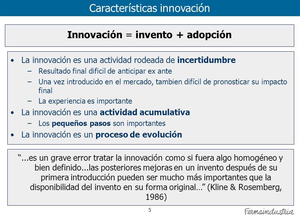 5 Características innovación La innovación es una actividad rodeada de incertidumbre –Resultado final dificil de anticipar ex ante –Una vez introducido en el mercado, tambien difícil de pronosticar su impacto final –La experiencia es importante La innovación es una actividad acumulativa –Los pequeños pasos son importantes La innovación es un proceso de evolución Innovación = invento + adopción...es un grave error tratar la innovación como si fuera algo homogéneo y bien definido...las posteriores mejoras en un invento después de su primera introducción pueden ser mucho más importantes que la disponibilidad del invento en su forma original… (Kline & Rosemberg, 1986)