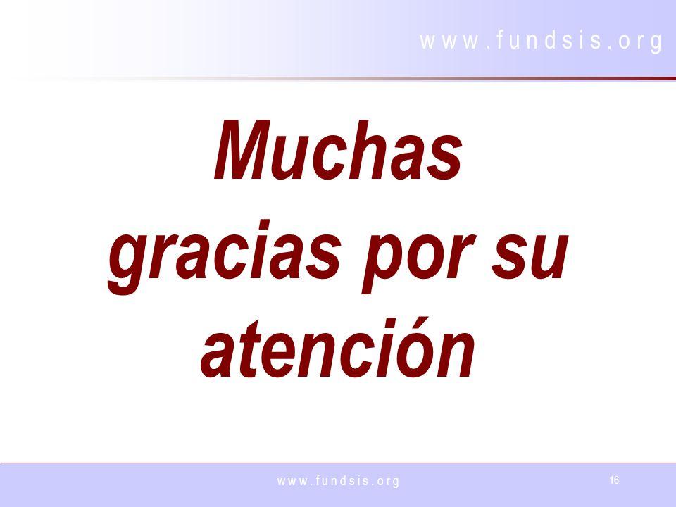 w w w. f u n d s i s. o r g 16 w w w. f u n d s i s. o r g Muchas gracias por su atención