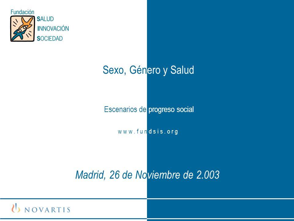 Sexo, Género y Salud Escenarios de progreso social w w w. f u n d s i s. o r g Madrid, 26 de Noviembre de 2.003