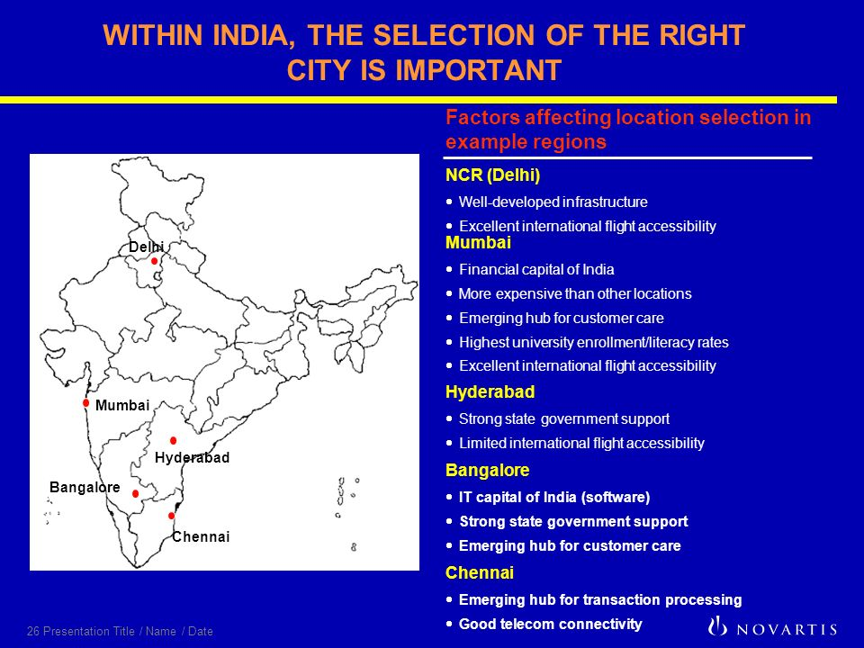 26 Presentation Title / Name / Date WITHIN INDIA, THE SELECTION OF THE RIGHT CITY IS IMPORTANT Factors affecting location selection in example regions NCR (Delhi) Well-developed infrastructure Excellent international flight accessibility Chennai Emerging hub for transaction processing Good telecom connectivity Delhi Mumbai Bangalore Chennai Hyderabad Strong state government support Limited international flight accessibility Mumbai Financial capital of India More expensive than other locations Emerging hub for customer care Highest university enrollment/literacy rates Excellent international flight accessibility Bangalore IT capital of India (software) Strong state government support Emerging hub for customer care