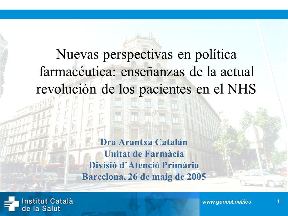 1 www.gencat.net/ics Nuevas perspectivas en política farmacéutica: enseñanzas de la actual revolución de los pacientes en el NHS Dra Arantxa Catalán Unitat de Farmàcia Divisió dAtenció Primària Barcelona, 26 de maig de 2005