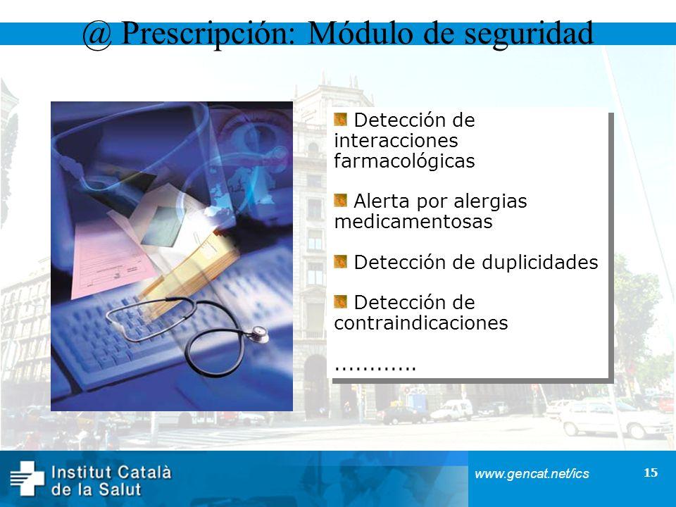 15 www.gencat.net/ics @ Prescripción: Módulo de seguridad Detección de interacciones farmacológicas Alerta por alergias medicamentosas Detección de du