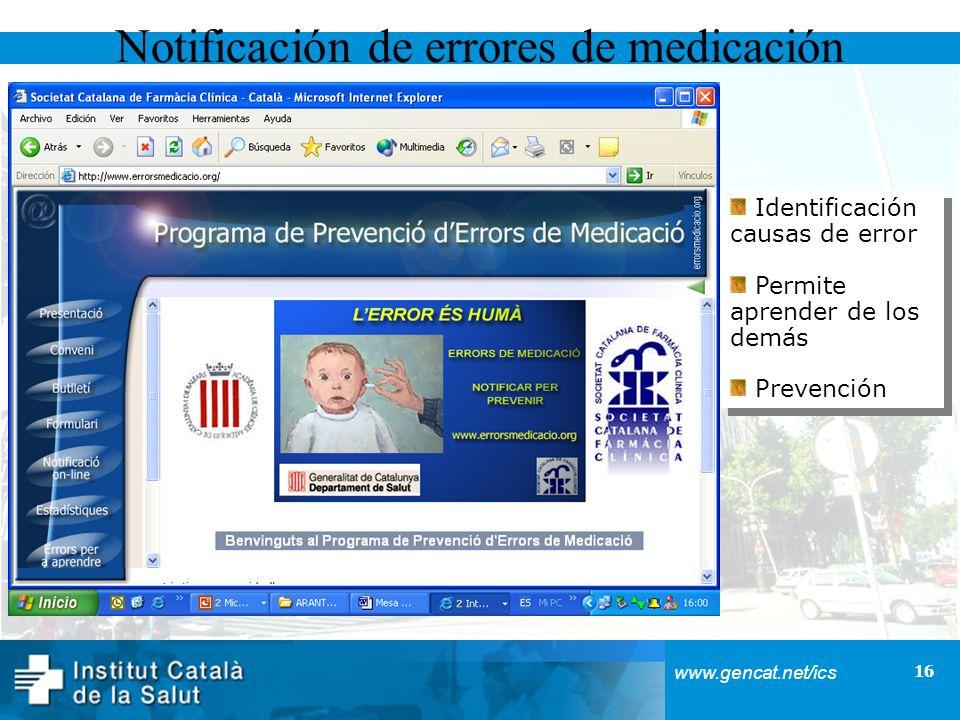 16 www.gencat.net/ics Identificación causas de error Permite aprender de los demás Prevención Identificación causas de error Permite aprender de los demás Prevención Notificación de errores de medicación