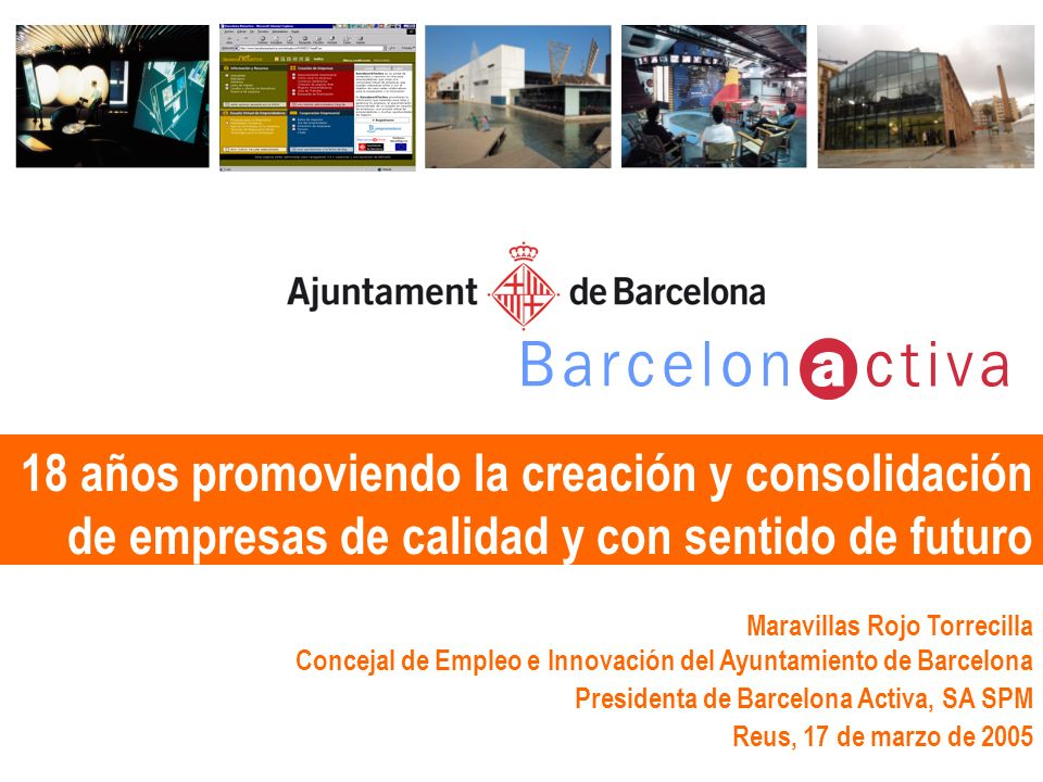 18 años promoviendo la creación y consolidación de empresas de calidad y con sentido de futuro Maravillas Rojo Torrecilla Concejal de Empleo e Innovación del Ayuntamiento de Barcelona Presidenta de Barcelona Activa, SA SPM Reus, 17 de marzo de 2005