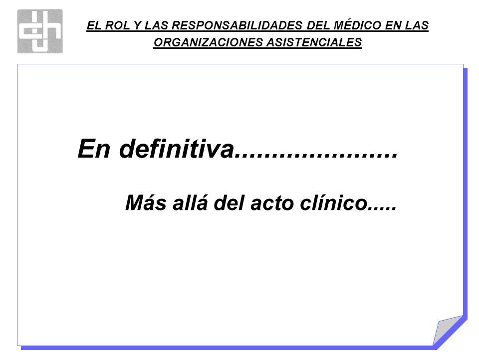 EL ROL Y LAS RESPONSABILIDADES DEL MÉDICO EN LAS ORGANIZACIONES ASISTENCIALES En definitiva...................... Más allá del acto clínico.....