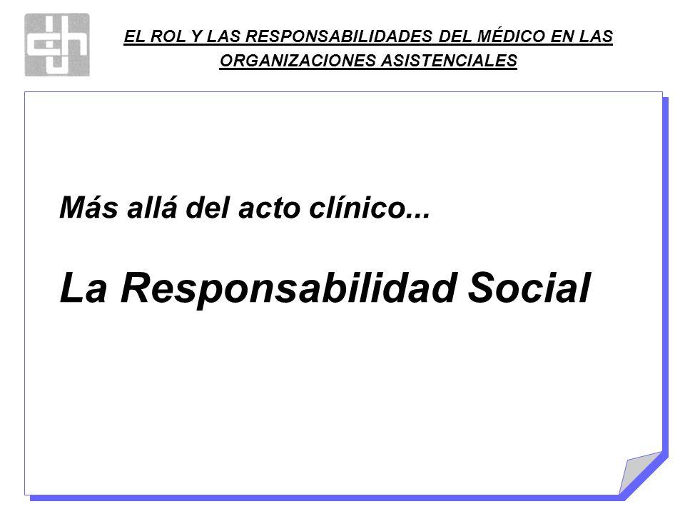 EL ROL Y LAS RESPONSABILIDADES DEL MÉDICO EN LAS ORGANIZACIONES ASISTENCIALES Más allá del acto clínico... La Responsabilidad Social