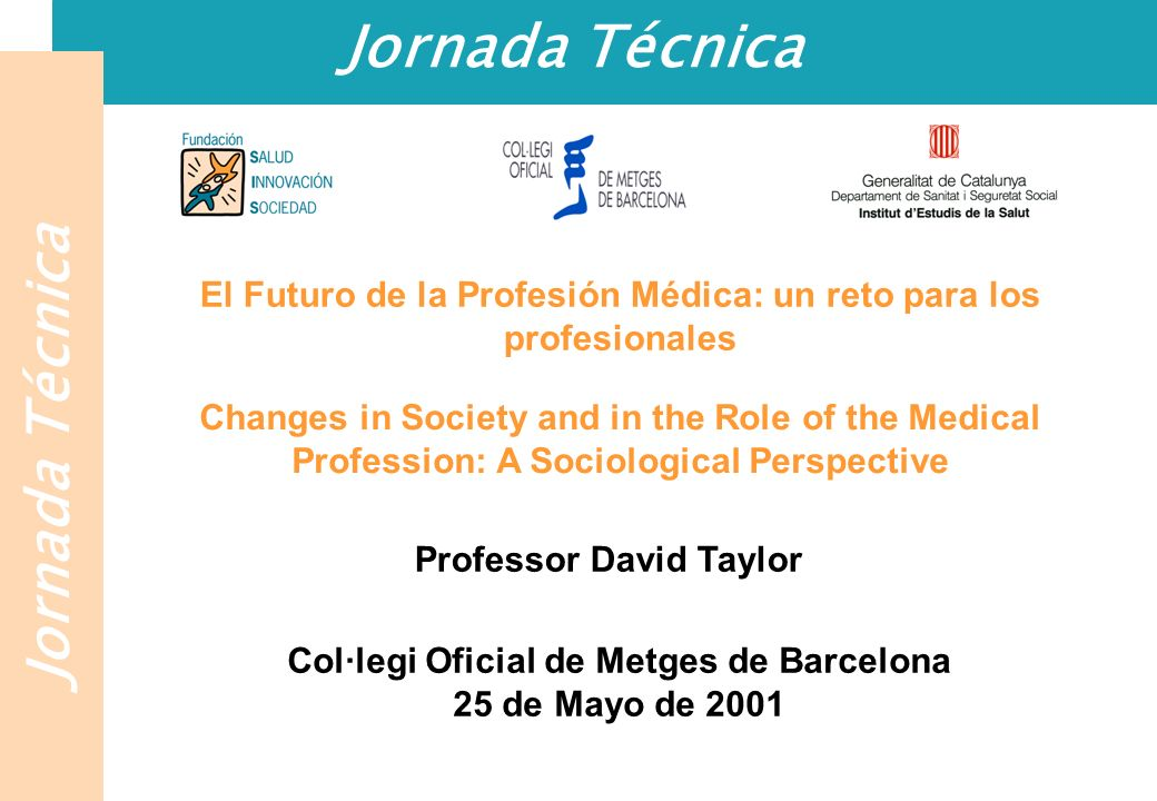Jornada Técnica El Futuro de la Profesión Médica: un reto para los profesionales Changes in Society and in the Role of the Medical Profession: A Sociological Perspective Professor David Taylor Col·legi Oficial de Metges de Barcelona 25 de Mayo de 2001