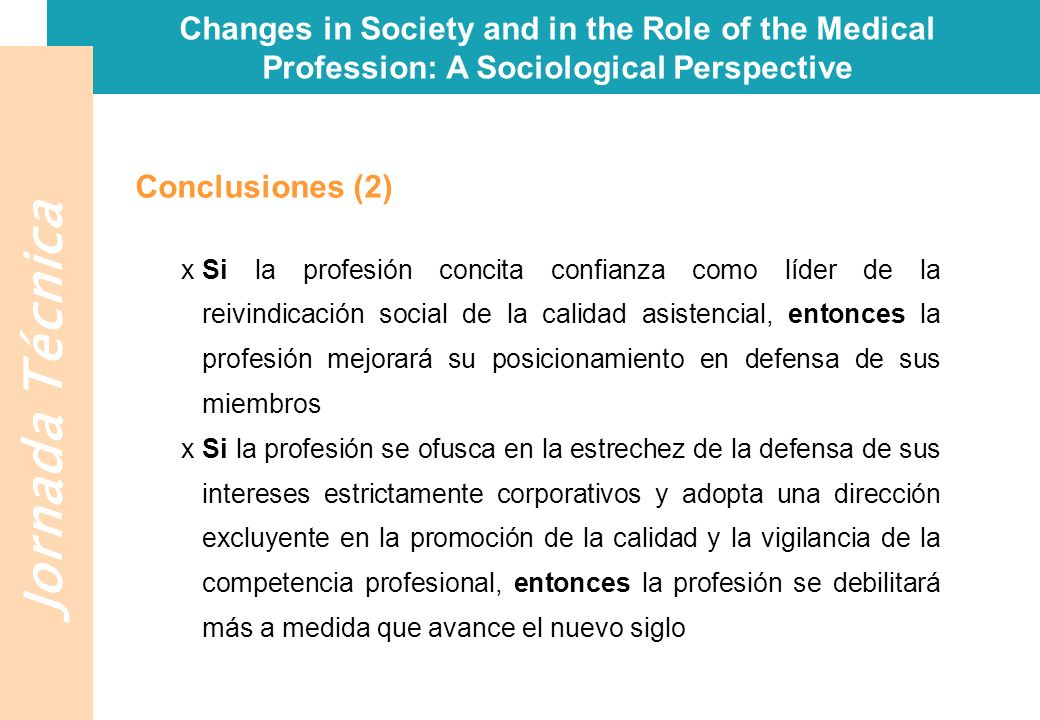Jornada Técnica Changes in Society and in the Role of the Medical Profession: A Sociological Perspective Conclusiones (2) xSi la profesión concita con