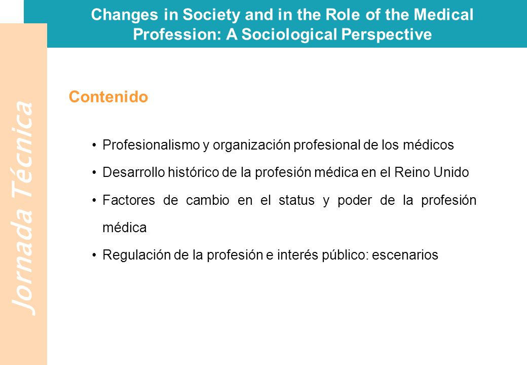 Jornada Técnica Changes in Society and in the Role of the Medical Profession: A Sociological Perspective Contenido Profesionalismo y organización prof