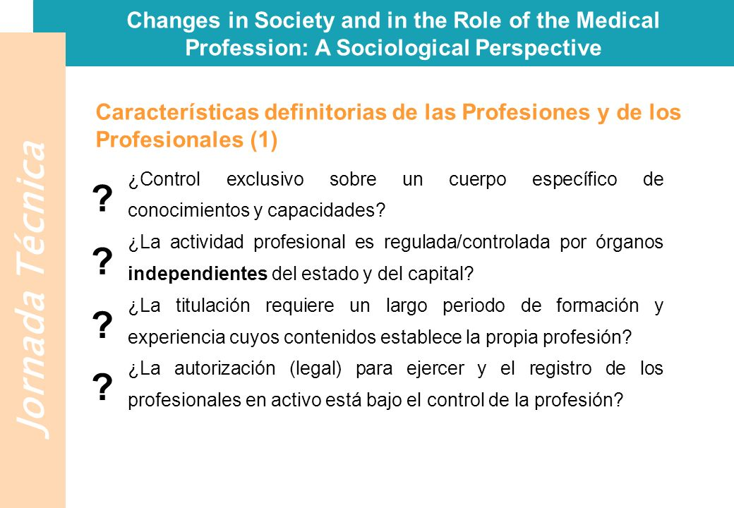 Jornada Técnica Changes in Society and in the Role of the Medical Profession: A Sociological Perspective ¿Responsabilidad por establecer los criterios éticos y técnicos para la evaluación profesional de sus miembros y para disciplinar su desempeño.