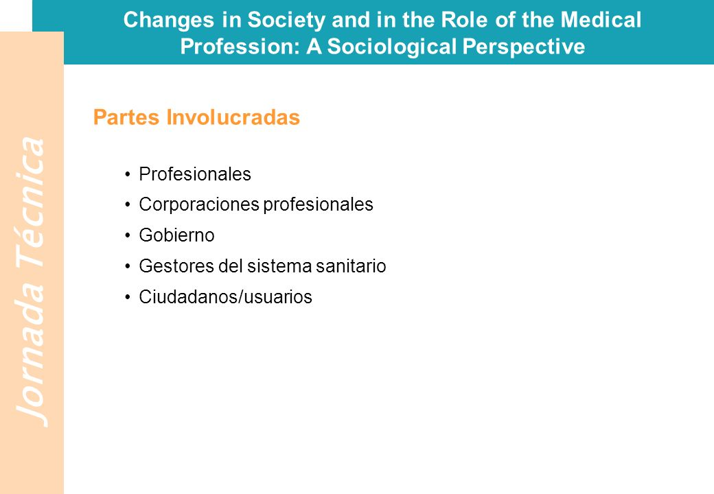 Jornada Técnica Changes in Society and in the Role of the Medical Profession: A Sociological Perspective Partes Involucradas Profesionales Corporaciones profesionales Gobierno Gestores del sistema sanitario Ciudadanos/usuarios